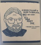 "Portrait of George R.R. Martin by Kate Gavino. Quotation: ""A Good villain is hard to replace. But as I say: All men must die."""