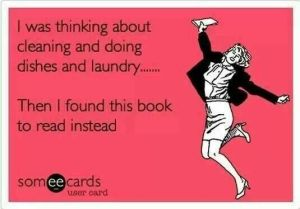 """I was thinking about cleaning and doing dishes and laundry... Then I found this book to read instead."""