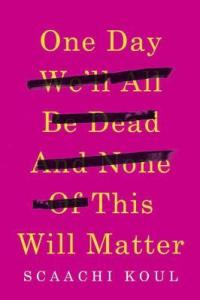 Cover image for One Day We'll All Be Dead and None of This Will Matter by Scaachi Koul
