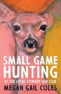 Cover image for Small Game Hunting at the Local Coward Gun Club by Megan Gail Coles
